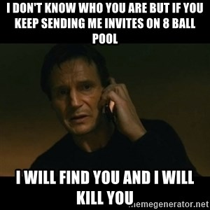 liam neeson taken - I don't know who you are but if you keep sending me invites on 8 ball pool I will find you and I will kill you