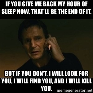 liam neeson taken - If you give me back my hour of sleep now, that'll be the end of it.  But if you don't, I will look for you, I will find you, and I will kill you.