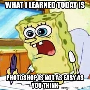 Spongebob What I Learned In Boating School Is - what i learned today is photoshop is not as easy as you think