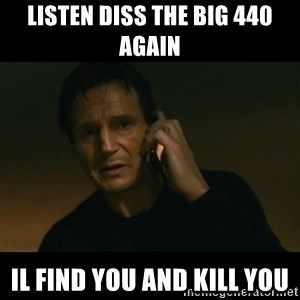 liam neeson taken - Listen diss the big 440 again  Il find you and kill you