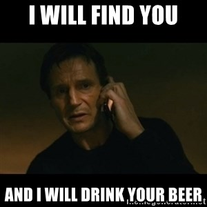 liam neeson taken - I will find you And I will drink your beer
