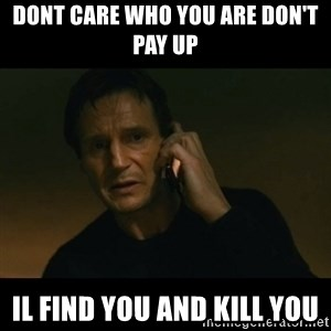 liam neeson taken - Dont care who you are Don't pay up  Il find you and kill you