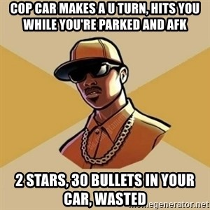 Gta Player - cop car makes a U turn, hits you while you're parked and afk 2 stars, 30 bullets in your car, wasted