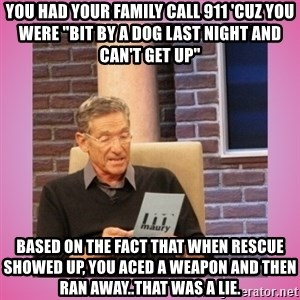 """MAURY PV - You had your family call 911 'Cuz you were """"bit by a dog last night and can't get up"""" Based on the fact that when Rescue showed up, you aced a weapon and then ran away..That was a lie."""