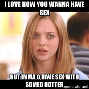 Karen from Mean Girls - i love how you wanna have sex but imma o have sex with someo hotter