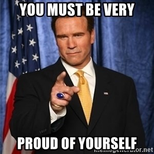 arnold schwarzenegger - You must be very proud of yourself