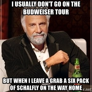 The Most Interesting Man In The World - I usually don't go on the Budweiser tour But when I leave a grab a six pack of Schalfly on the way home