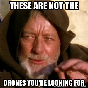 These are not the droids you were looking for - These are not the  drones you're looking for
