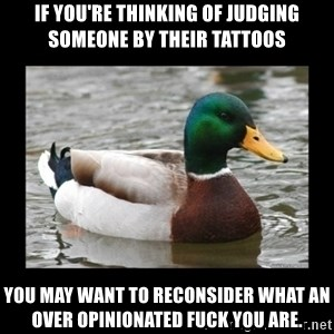 advice mallard - If you're thinking of judging someone by their tattoos You may want to reconsider what an over opinionated fuck you are.