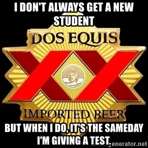 Dos Equis - I Don't Always Get a New Student But When I Do, It's the SameDay I'm Giving a Test.