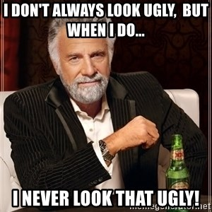 The Most Interesting Man In The World - I don't always look ugly,  but when I do...  I NEVER look that UGLY!