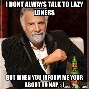 The Most Interesting Man In The World - I dont always talk to Lazy Loners but when you inform me your about to nap :-)
