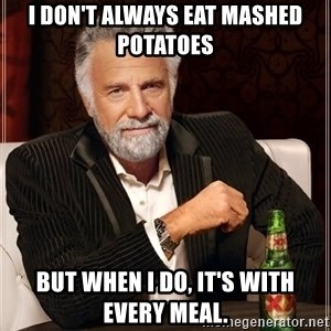 The Most Interesting Man In The World - I don't always eat mashed potatoes  But when I do, it's with every meal.
