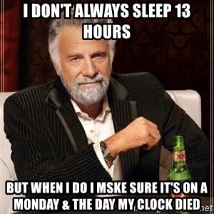 The Most Interesting Man In The World - I don't always sleep 13 hours But when I do I mske sure it's on a monday & the day my clock died