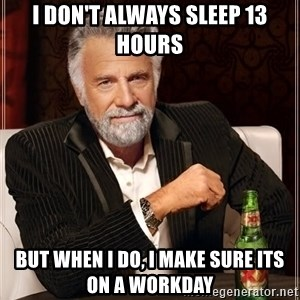 The Most Interesting Man In The World - I don't always sleep 13 hours But when I do, I make sure its on a workday