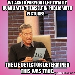 MAURY PV - We asked Furyion if he totally humiliated themself in Public WITH Pictures.... The Lie Detector determined this was TRUE.