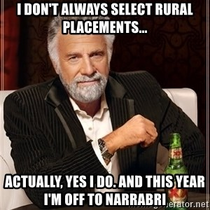 The Most Interesting Man In The World - I don't always select rural placements... Actually, yes i do. And this year I'm off to Narrabri
