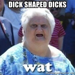 Fat Woman Wat - DICK SHAPED DICKS