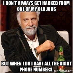 The Most Interesting Man In The World - I Don't Always get hacked from one of my old jobs But when I do I have all the right phone numbers.