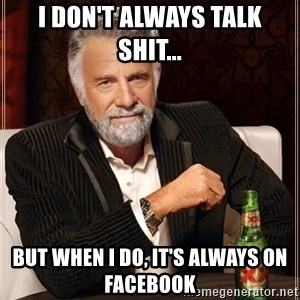 The Most Interesting Man In The World - I don't always talk shit... but when I do, it's always on Facebook