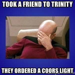 Picard facepalm  - took a friend to trinity they ordered a Coors light