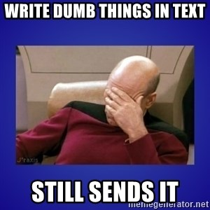 Picard facepalm  - Write dumb things in text Still sends it