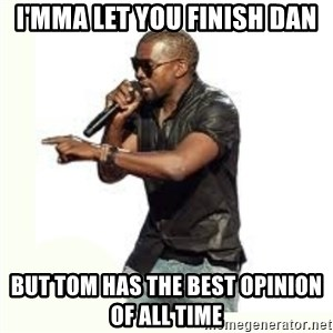 Imma Let you finish kanye west - I'MMA LET YOU FINISH DAN BUT TOM HAS THE BEST OPINION OF ALL TIME