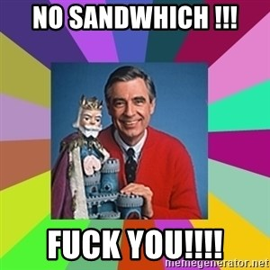 mr rogers  - no sandwhich !!! FUCK YOU!!!!