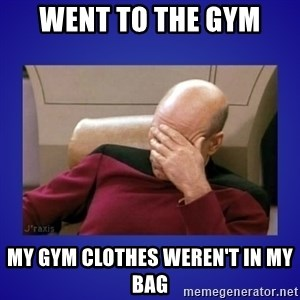 Picard facepalm  - went to the gym My gym clothes weren't in my bag