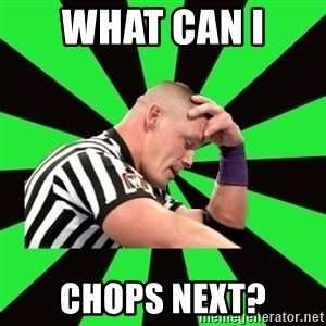 Deep Thinking Cena - What can I  Chops next?