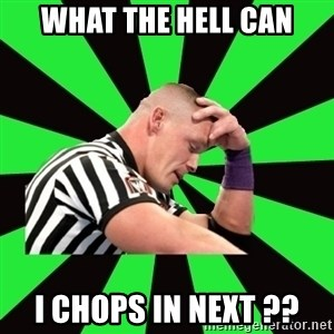 Deep Thinking Cena - What the hell can I chops in next ??