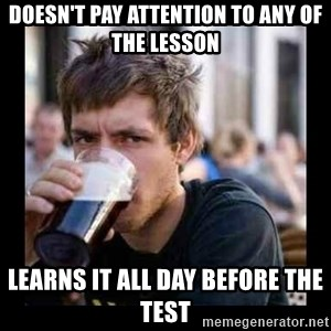 Bad student - Doesn't pay attention to any of the lesson Learns it all day before the test