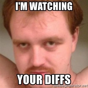 Friendly creepy guy - I'm watching your diffs