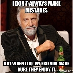 The Most Interesting Man In The World - I DON'T ALWAYS MAKE MISTAKES BUT WHEN I DO, MY FRIENDS MAKE SURE THEY ENJOY IT