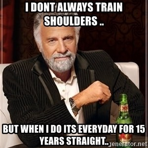 The Most Interesting Man In The World - I dont always train shoulders .. But when I do its everyday for 15 years straight..