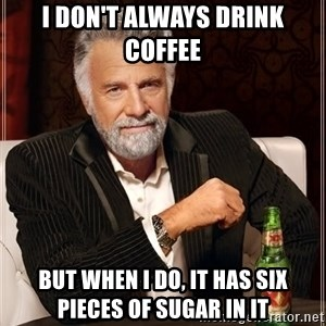 The Most Interesting Man In The World - I don't always drink coffee but when i do, it has six pieces of sugar in it