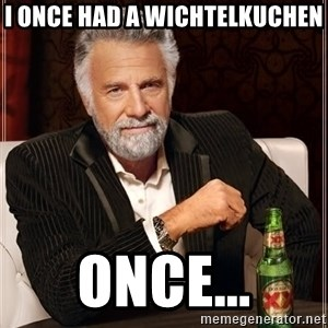 The Most Interesting Man In The World - I ONCE HAD A WICHTELKUCHEN ONCE...