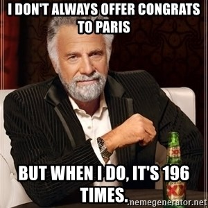 The Most Interesting Man In The World - I don't always offer congrats to Paris But when I do, it's 196 times.