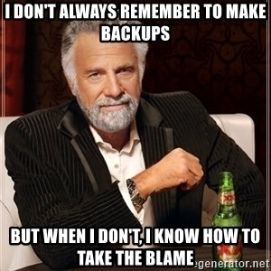The Most Interesting Man In The World - I DON'T ALWAYS REMEMBER TO MAKE BACKUPS BUT WHEN I DON'T, I KNOW HOW TO TAKE THE BLAME
