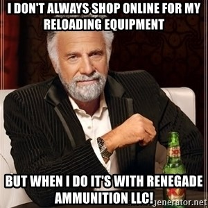 The Most Interesting Man In The World - I don't always shop online for my reloading equipment  But when I do it's with Renegade Ammunition LLC!