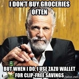 The Most Interesting Man In The World - I don't buy groceries often But when I do, I use Zazu Wallet for clip-free savings