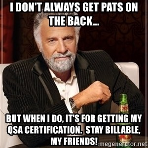 The Most Interesting Man In The World - I don't always get pats on the back... But when I do, it's for getting my QSA certification.  Stay billable, my friends!