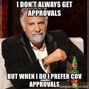 The Most Interesting Man In The World - I Don't Always Get Approvals But When I do I prefer COV Approvals