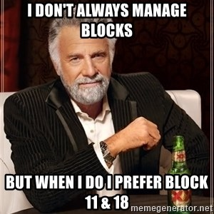 The Most Interesting Man In The World - I Don't Always Manage Blocks But When I Do I prefer Block 11 & 18