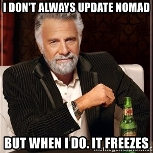 The Most Interesting Man In The World - I don't always update Nomad but when I do. It freezes