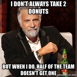 The Most Interesting Man In The World - I don't always take 2 donuts but when I do, half of the team doesn't get one