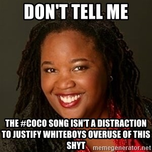 Educated Black Woman - don't tell me the #Coco song isn't a distraction to justify whiteboys overuse of this shyt
