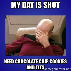 Picard facepalm  - My day is shot Need Chocolate Chip Cookies and Tits