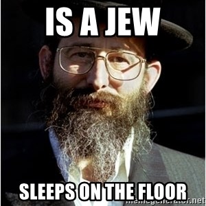 Like-A-Jew - IS A JEW Sleeps on the floor