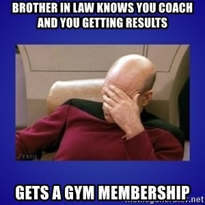 Picard facepalm  - Brother in law Knows you coach and you getting results Gets a gym membership